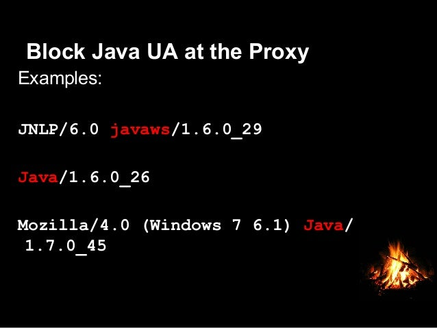 Block Java UA at the Proxy  oJava apps (exploits) require the use of Java, which uses it's own User-Agent Pull a report o...