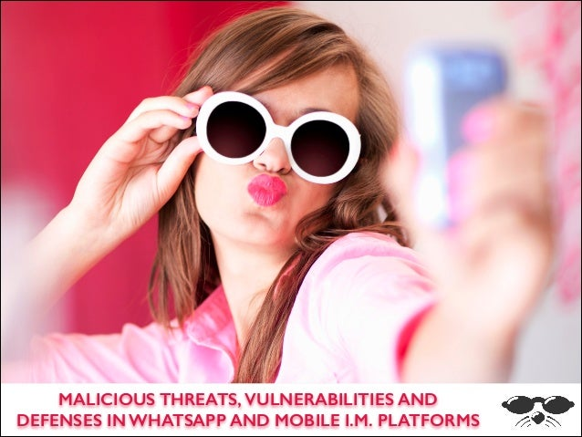s  ` MALICIOUS THREATS, VULNERABILITIES AND DEFENSES IN WHATSAPP AND MOBILE I.M. PLATFORMS