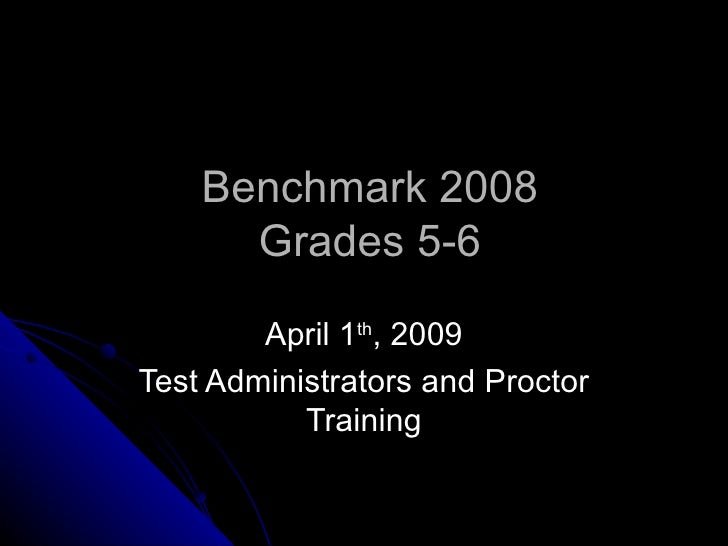 Benchmark 2008 Grades 5-6 April 1 th , 2009 Test Administrators and Proctor Training