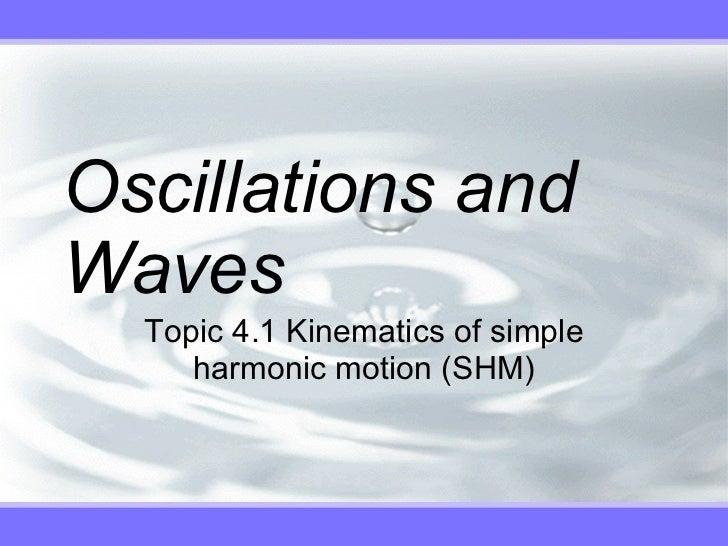 Oscillations and Waves Topic 4.1 Kinematics of simple harmonic motion (SHM)