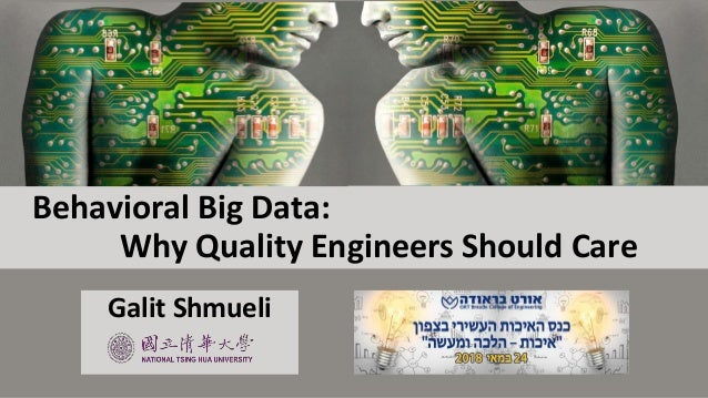 Behavioral Big Data: Why Quality Engineers Should Care Galit Shmueli