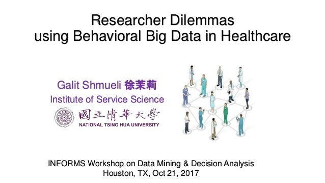 Researcher Dilemmas using Behavioral Big Data in Healthcare INFORMS Workshop on Data Mining & Decision Analysis Houston, T...