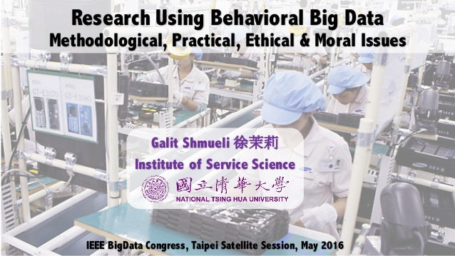 Research Using Behavioral Big Data Methodological, Practical, Ethical & Moral Issues IEEE BigData Congress, Taipei Satelli...
