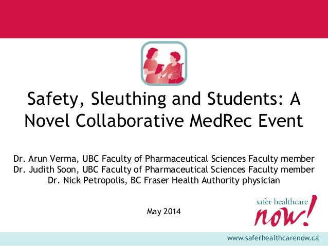 www.saferhealthcarenow.ca Safety, Sleuthing and Students: A Novel Collaborative MedRec Event Dr. Arun Verma, UBC Faculty o...