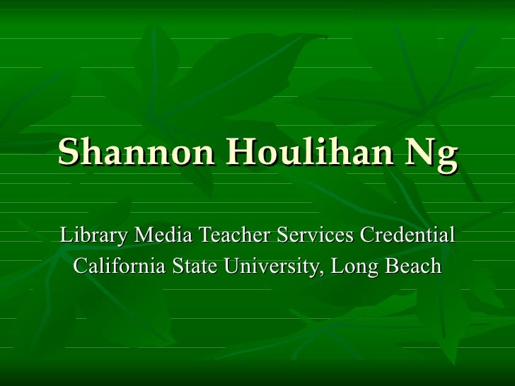 Shannon Houlihan Ng Library Media Teacher Services Credential California State University, Long Beach