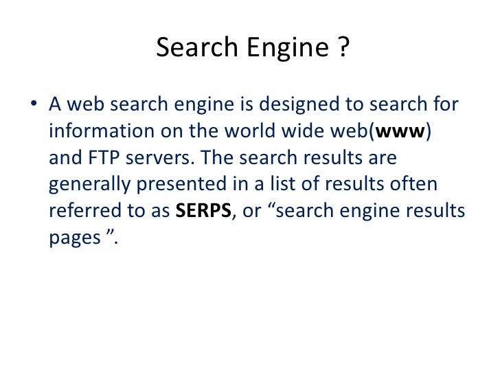 Search Engine ?• A web search engine is designed to search for  information on the world wide web(www)  and FTP servers. T...