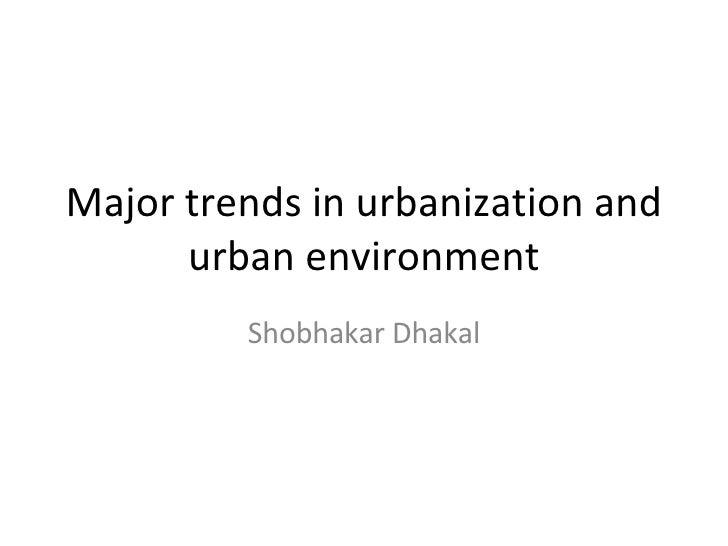 Major trends in urbanization and urban environment Shobhakar Dhakal