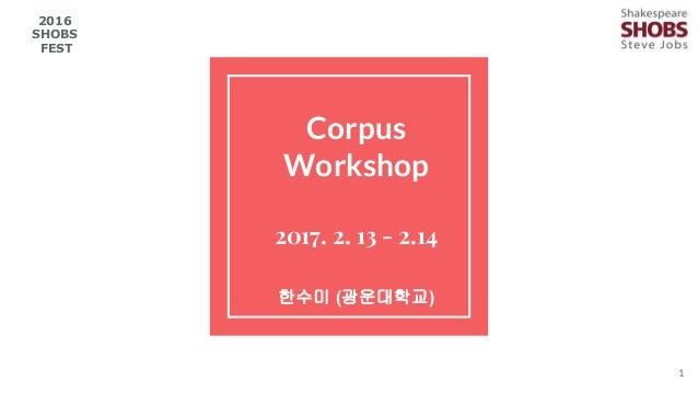 Corpus Workshop 2017. 2. 13 - 2.14 한수미 (광운대학교) 1 2016 SHOBS FEST
