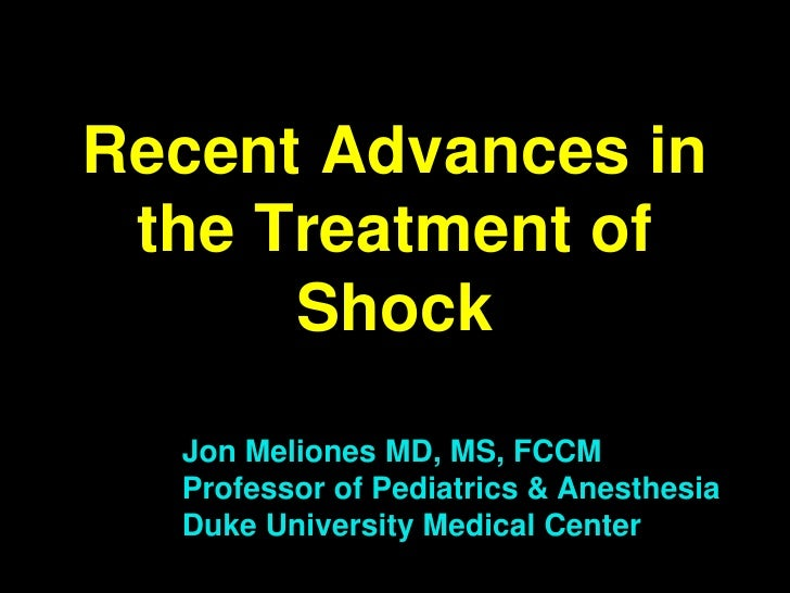 Recent Advances in  the Treatment of       Shock   Jon Meliones MD, MS, FCCM   Professor of Pediatrics & Anesthesia   Duke...