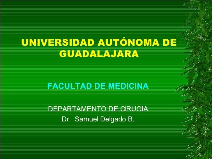 UNIVERSIDAD AUTÓNOMA DE GUADALAJARA <ul><li>FACULTAD DE MEDICINA </li></ul><ul><li>DEPARTAMENTO DE CIRUGIA </li></ul><ul><...