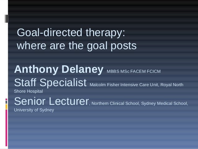Goal-directed therapy:where are the goal postsAnthony Delaney MBBS MSc FACEM FCICMStaff Specialist Malcolm Fisher Intensiv...
