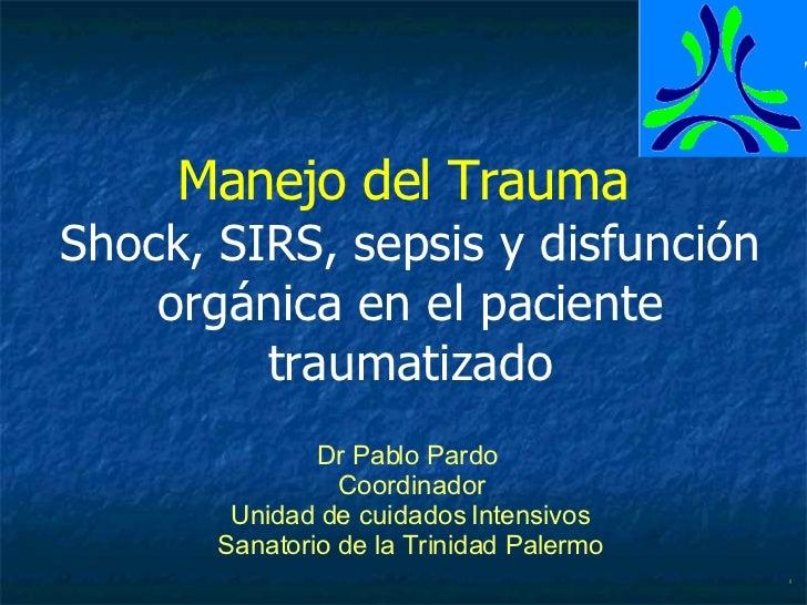 Manejo del Trauma  Shock,  SIRS, sepsis y disfunción orgánica  en el paciente traumatizado Dr Pablo Pardo  Coordinador Uni...