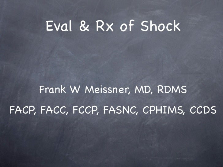 Eval & Rx of Shock     Frank W Meissner, MD, RDMSFACP, FACC, FCCP, FASNC, CPHIMS, CCDS