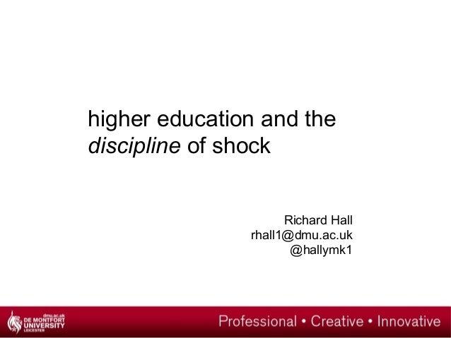 higher education and the discipline of shock Richard Hall rhall1@dmu.ac.uk @hallymk1