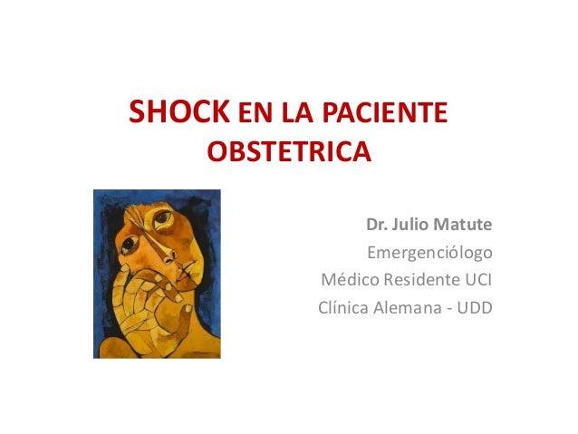 SHOCK EN LA PACIENTE OBSTETRICA Dr. Julio Matute Emergenciólogo Médico Residente UCI Clínica Alemana - UDD
