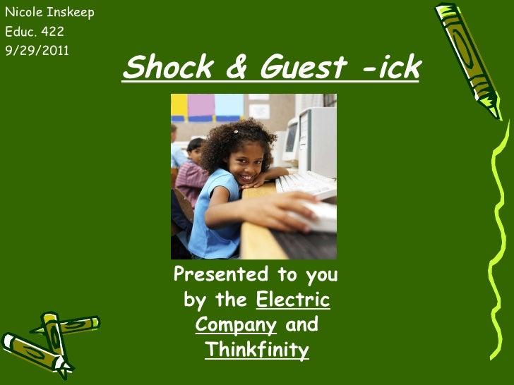 Shock & Guest -ick <ul><li>Presented to you by the  Electric Company  and  Thinkfinity </li></ul><ul><li>Nicole Inskeep </...