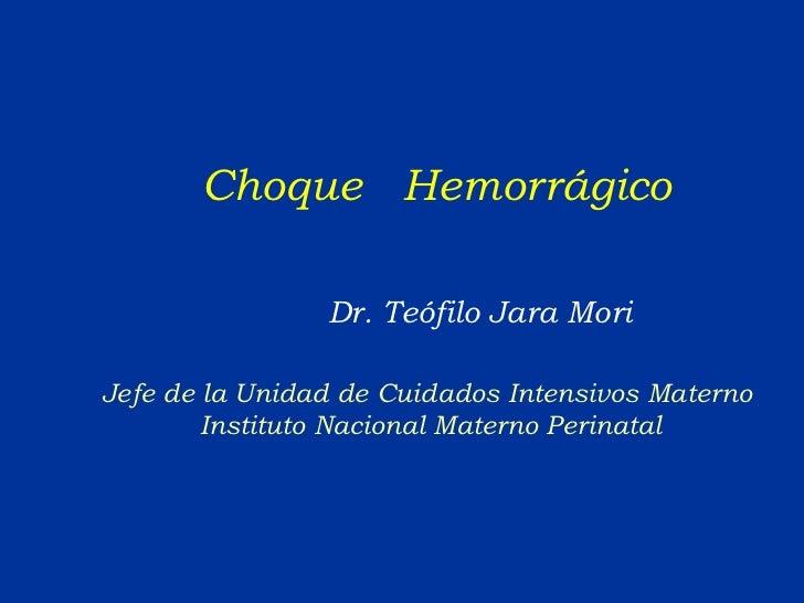 Choque  Hemorrágico Dr. Teófilo Jara Mori Jefe de la Unidad de Cuidados Intensivos Materno  Instituto Nacional Materno Per...