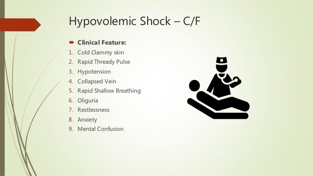 Hypovolemic Shock – C/F  Clinical Feature: 1. Cold Clammy skin 2. Rapid Thready Pulse 3. Hypotension 4. Collapsed Vein 5....