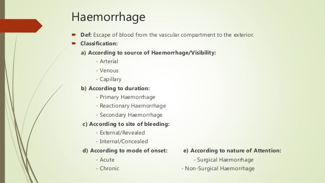Haemorrhage  Def: Escape of blood from the vascular compartment to the exterior.  Classification: a) According to source...