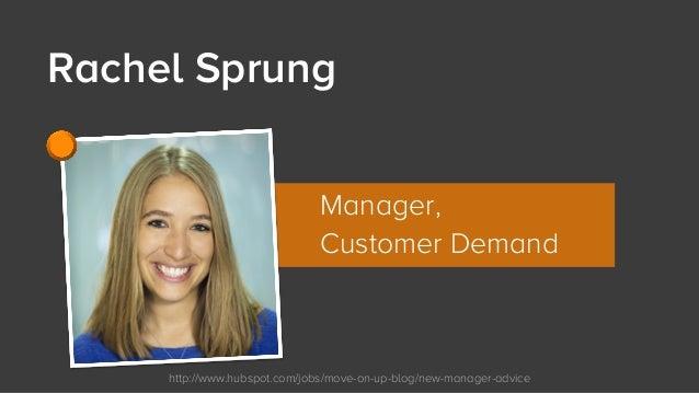 http://www.hubspot.com/jobs/move-on-up-blog/new-manager-advice Rachel Sprung Manager, Customer Demand
