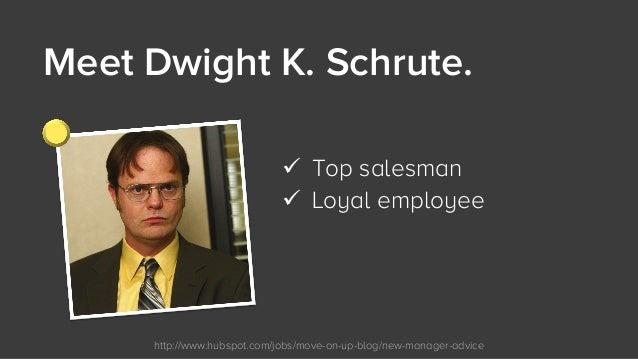 http://www.hubspot.com/jobs/move-on-up-blog/new-manager-advice Meet Dwight K. Schrute.  ü Top salesman ü Loyal employee