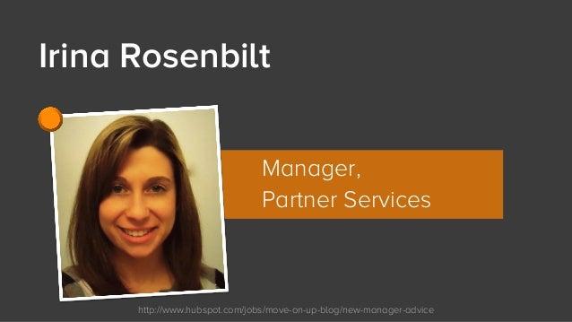 http://www.hubspot.com/jobs/move-on-up-blog/new-manager-advice Irina Rosenbilt Manager, Partner Services