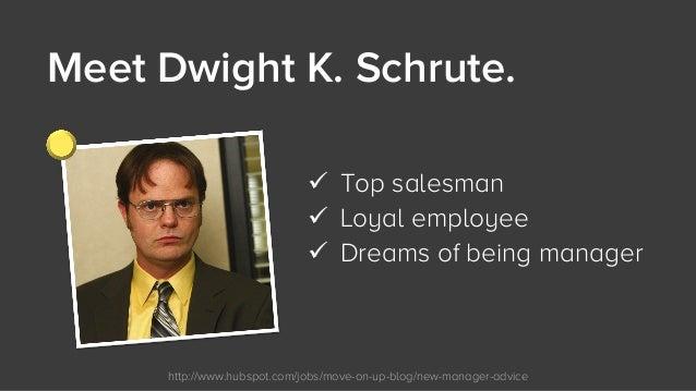 http://www.hubspot.com/jobs/move-on-up-blog/new-manager-advice Meet Dwight K. Schrute.  ü Top salesman ü Loyal employee ...