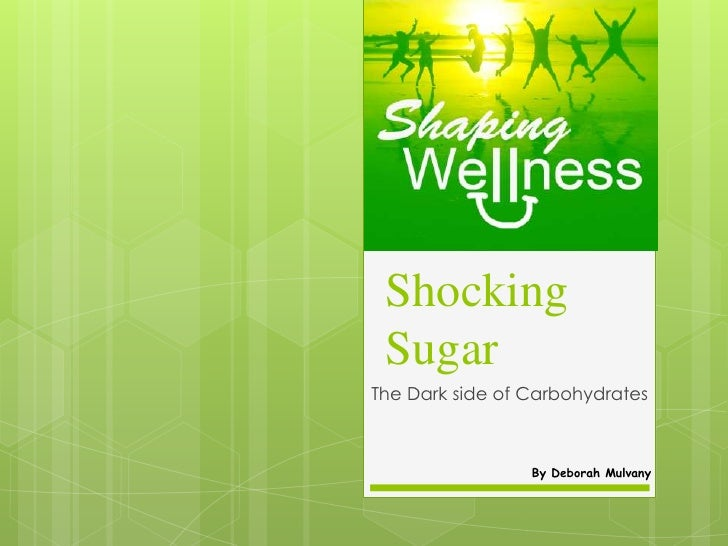 Shocking SugarThe Dark side of Carbohydrates                 By Deborah Mulvany