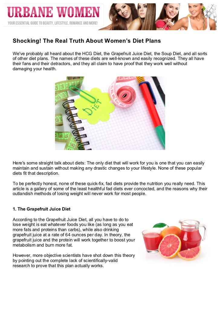 Shocking! The Real Truth About Women's Diet PlansWeve probably all heard about the HCG Diet, the Grapefruit Juice Diet...