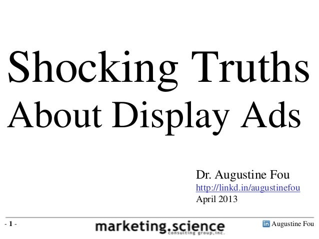 Shocking TruthsAbout Display Ads          Dr. Augustine Fou          http://linkd.in/augustinefou          April 2013-1-  ...