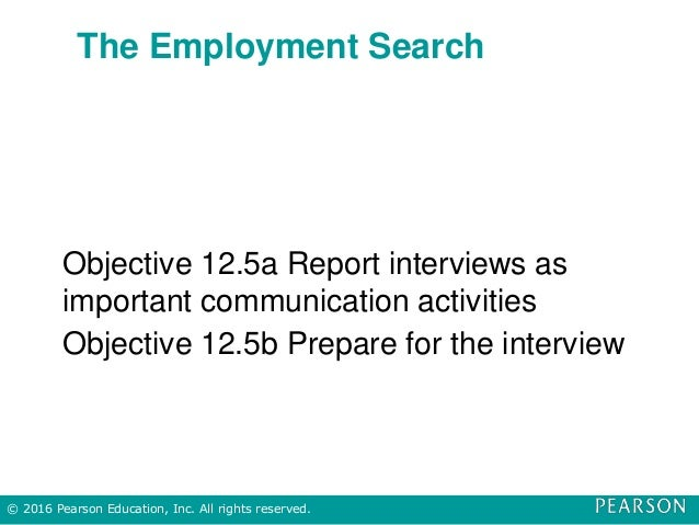 The Employment Search Objective 12.5a Report interviews as important communication activities Objective 12.5b Prepare for ...