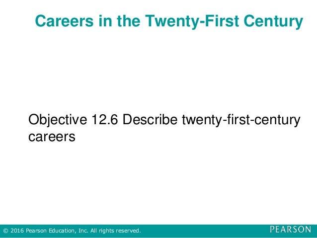 Careers in the Twenty-First Century Objective 12.6 Describe twenty-first-century careers © 2016 Pearson Education, Inc. Al...