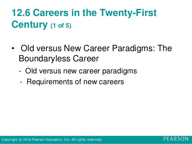 12.6 Careers in the Twenty-First Century (1 of 5) • Old versus New Career Paradigms: The Boundaryless Career - Old versus ...