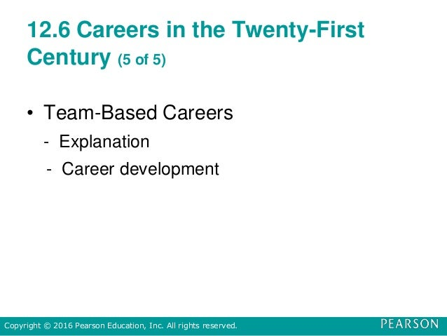 12.6 Careers in the Twenty-First Century (5 of 5) • Team-Based Careers - Explanation - Career development Copyright © 2016...
