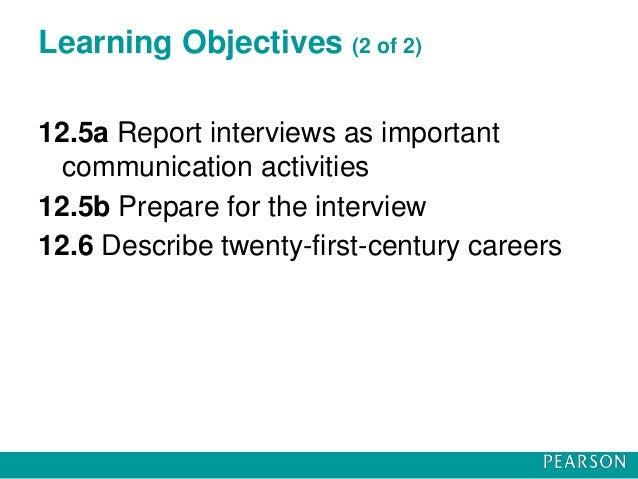 Learning Objectives (2 of 2) 12.5a Report interviews as important communication activities 12.5b Prepare for the interview...