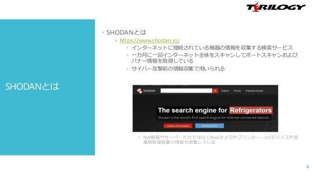  SHODANとは  https://www.shodan.io/  インターネットに接続されている機器の情報を収集する検索サービス  一カ月に一回インターネット全体をスキャンしてポートスキャンおよび バナー情報を取得している  サイ...
