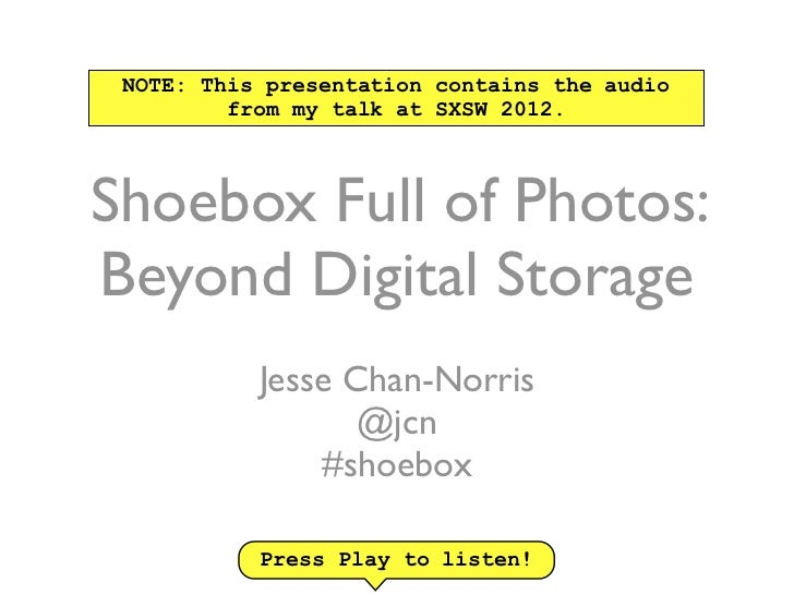 NOTE: This presentation contains the audio         from my talk at SXSW 2012.Shoebox Full of Photos:Beyond Digital Storage...