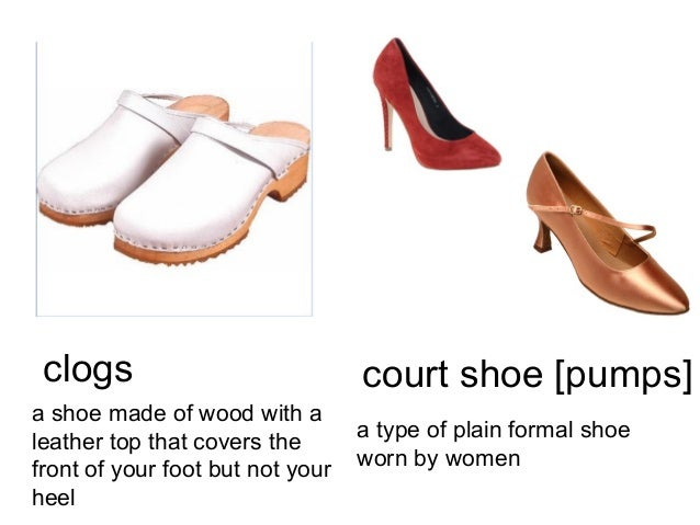 clogs a shoe made of wood with a leather top that covers the front of your foot but not your heel  court shoe [pumps] a ty...