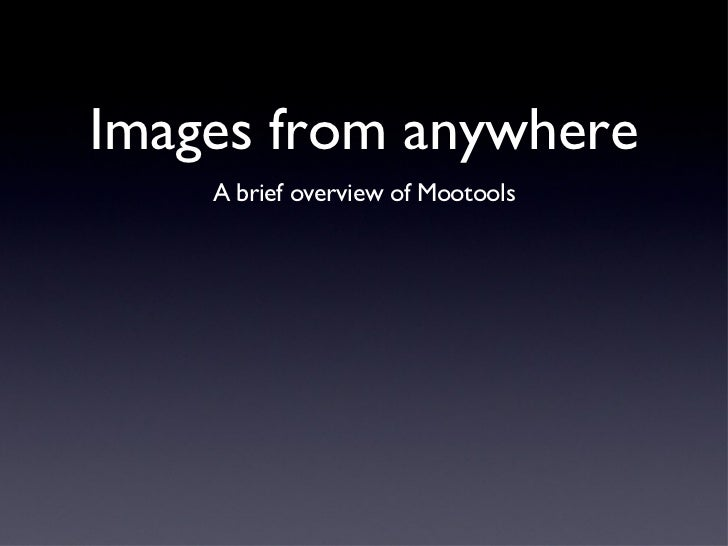 Images from anywhere <ul><li>A brief overview of Mootools </li></ul>