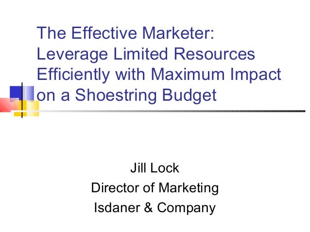 The Effective Marketer:Leverage Limited ResourcesEfficiently with Maximum Impacton a Shoestring BudgetJill LockDirector of...