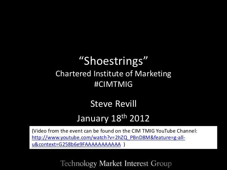 """Shoestrings""         Chartered Institute of Marketing                   #CIMTMIG                     Steve Revill        ..."