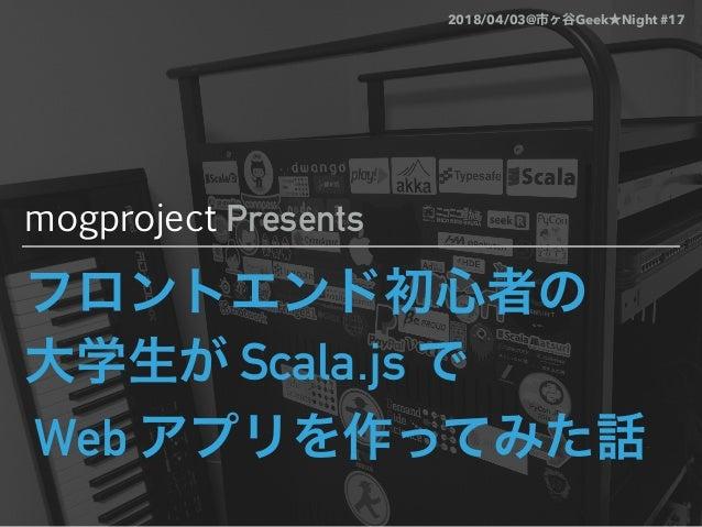 Scala.js Web mogproject Presents 2018/04/03@ Geek Night #17