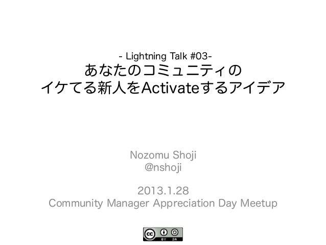- Lightning Talk #03-   あなたのコミュニティのイケてる新人をActivateするアイデア              Nozomu Shoji                @nshoji               20...