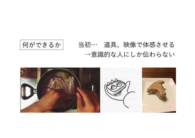 何ができるか 当初… 道具、映像で体感させる →意識的な人にしか伝わらない