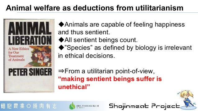 Animal welfare as deductions from utilitarianism ◆Animals are capable of feeling happiness and thus sentient. ◆All sentien...