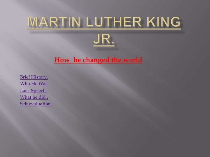 How he changed the world  Brief History. Who He Was Last Speech. What he did . Self evaluation.