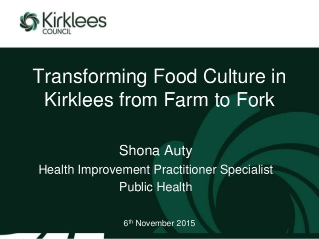 Transforming Food Culture in Kirklees from Farm to Fork Shona Auty Health Improvement Practitioner Specialist Public Healt...