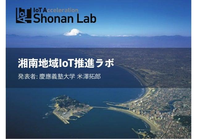 湘南地域IoT推進ラボ 発表者: 慶應義塾大学 米澤拓郎