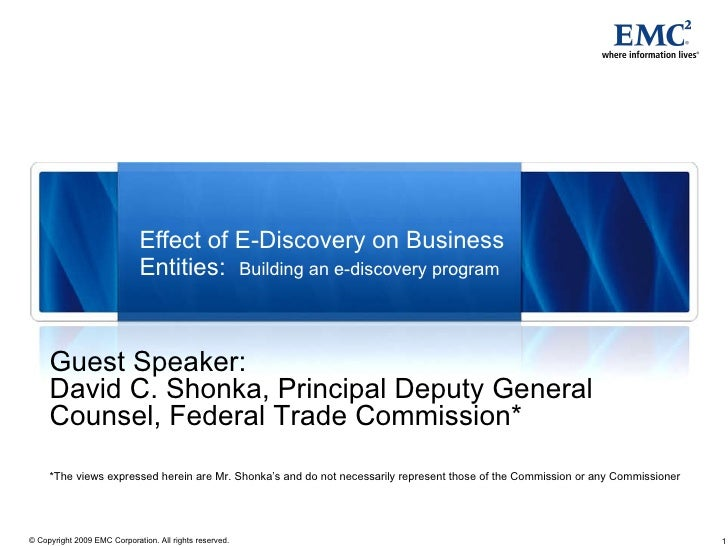 Effect of E-Discovery on Business Entities:  Building an e-discovery program Guest Speaker: David C. Shonka, Principal Dep...