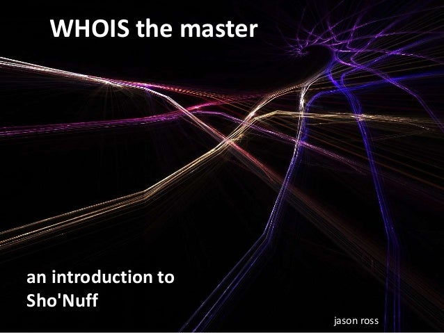 WHOIS the master an introduction to Sho'Nuff jason ross